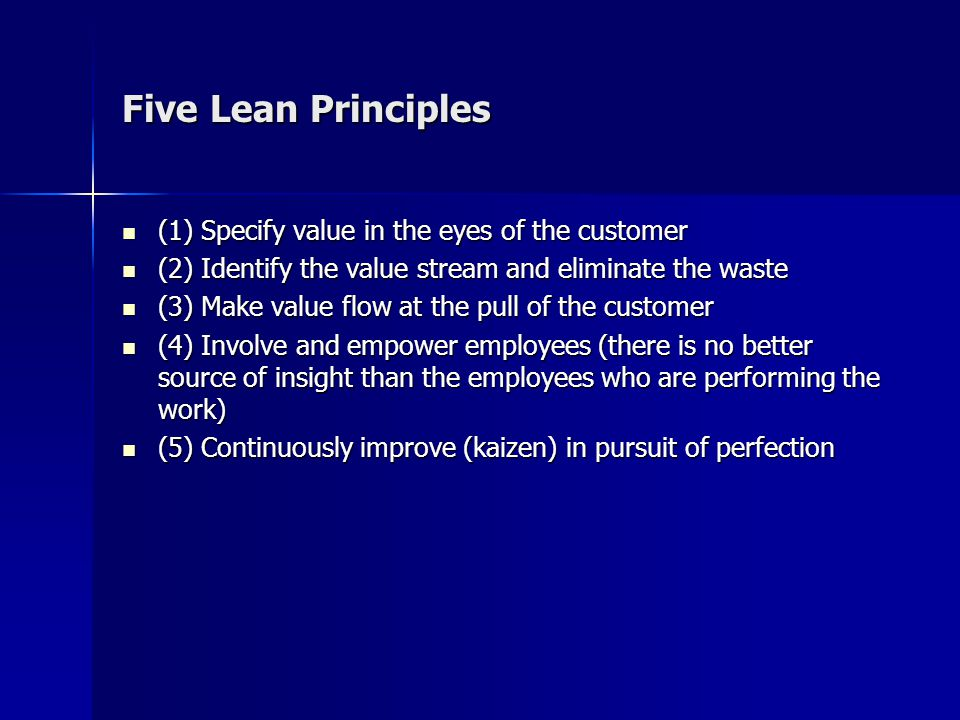 Five Lean Principles (1) Specify value in the eyes of the customer (1) Specify value in the eyes of the customer (2) Identify the value stream and eliminate the waste (2) Identify the value stream and eliminate the waste (3) Make value flow at the pull of the customer (3) Make value flow at the pull of the customer (4) Involve and empower employees (there is no better source of insight than the employees who are performing the work) (4) Involve and empower employees (there is no better source of insight than the employees who are performing the work) (5) Continuously improve (kaizen) in pursuit of perfection (5) Continuously improve (kaizen) in pursuit of perfection