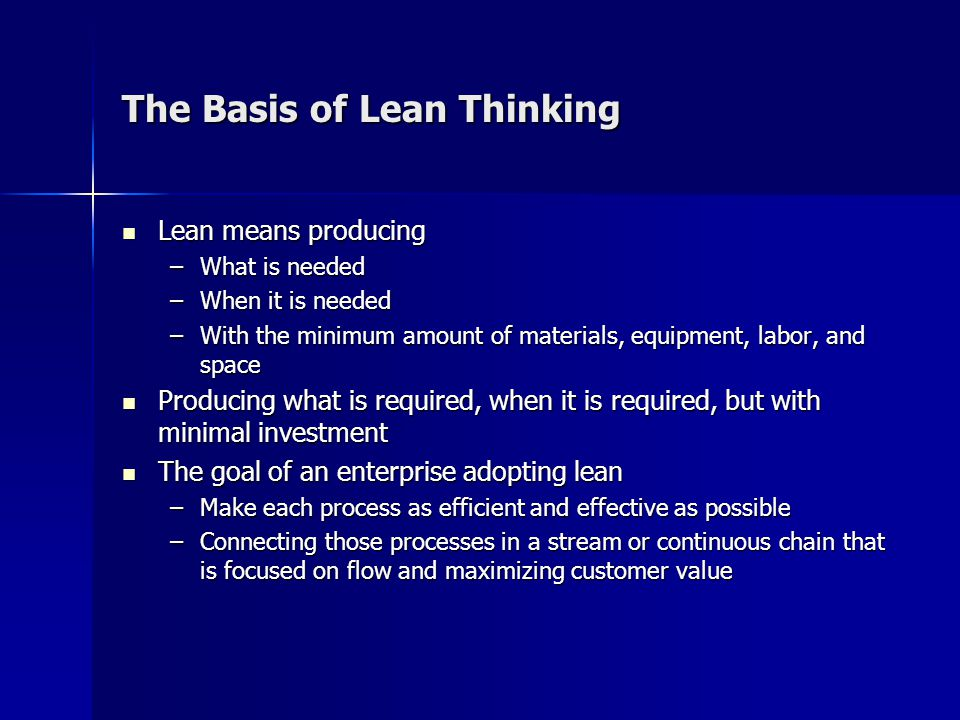 The Basis of Lean Thinking Lean means producing Lean means producing –What is needed –When it is needed –With the minimum amount of materials, equipment, labor, and space Producing what is required, when it is required, but with minimal investment Producing what is required, when it is required, but with minimal investment The goal of an enterprise adopting lean The goal of an enterprise adopting lean –Make each process as efficient and effective as possible –Connecting those processes in a stream or continuous chain that is focused on flow and maximizing customer value