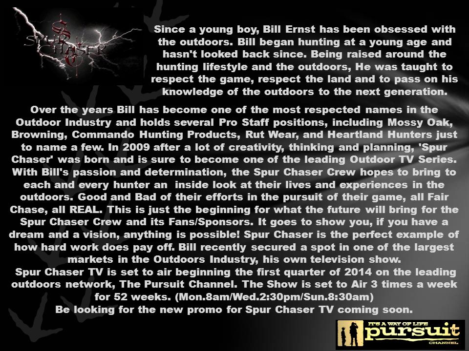 The Pursuit Channel, America's most widely distributed hunting and fishing television network which is available in 38 million households nationwide through a variety of cable and satellite providers Bill and his Crew promise to deliver an entertaining new look into the outdoor lifestyle and hunting Fair Chase, while sharing their ventures and insights with the viewing audience in an upbeat manner.
