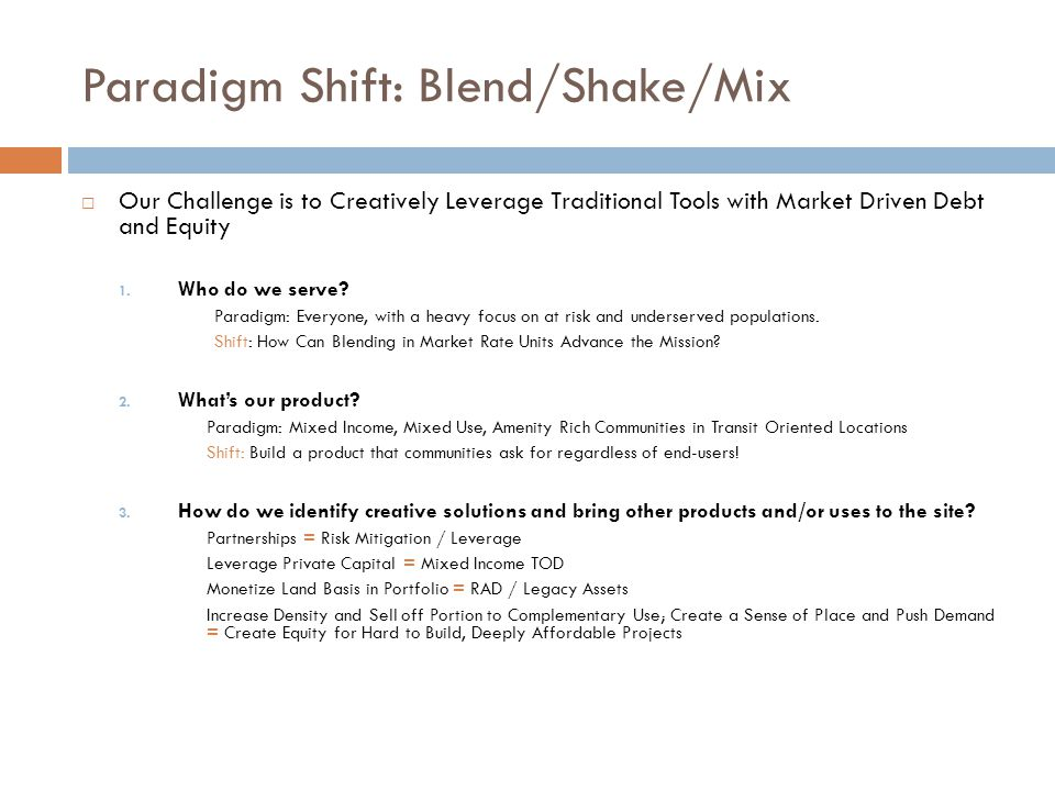 Paradigm Shift: Blend/Shake/Mix  Our Challenge is to Creatively Leverage Traditional Tools with Market Driven Debt and Equity 1.