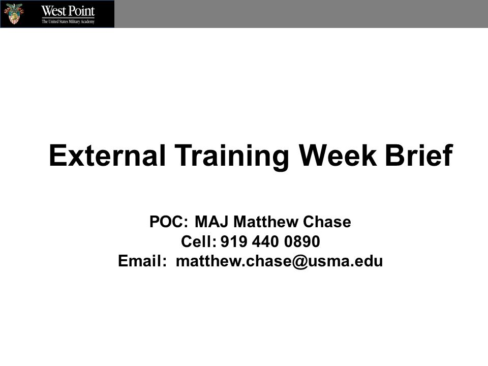 External Training Week Brief POC: MAJ Matthew Chase Cell: 919 440 0890 Email: matthew.chase@usma.edu