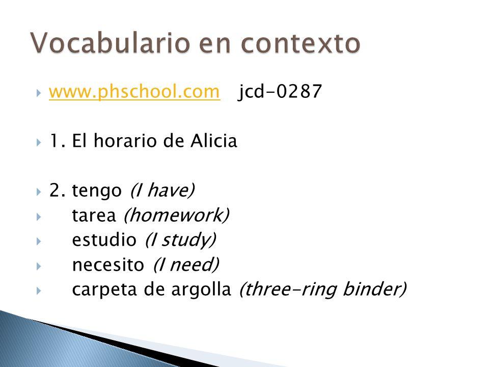  www.phschool.com jcd-0287 www.phschool.com  1. El horario de Alicia  2. tengo (I have)  tarea (homework)  estudio (I study)  necesito (I need)