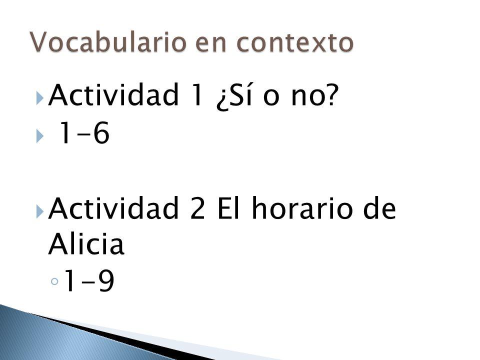  Actividad 1 ¿Sí o no?  1-6  Actividad 2 El horario de Alicia ◦ 1-9