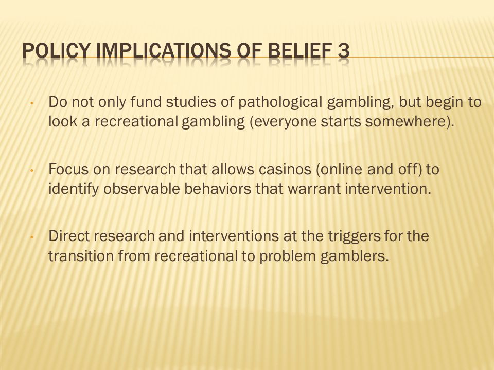Do not only fund studies of pathological gambling, but begin to look a recreational gambling (everyone starts somewhere).