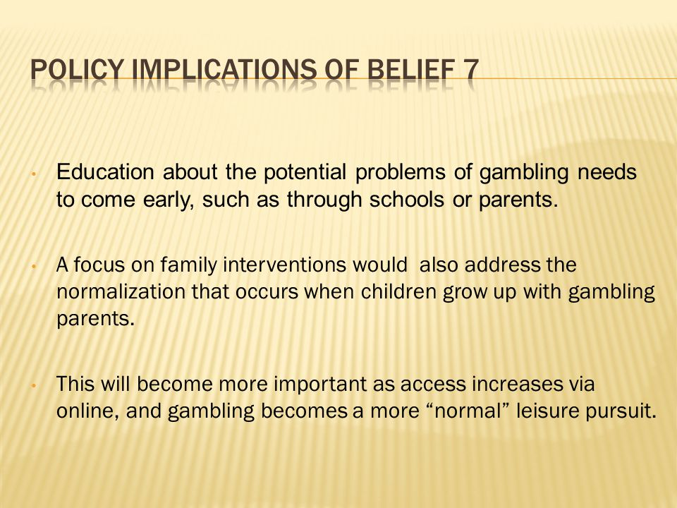 Education about the potential problems of gambling needs to come early, such as through schools or parents.