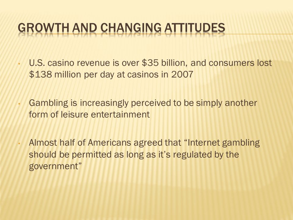 U.S. casino revenue is over $35 billion, and consumers lost $138 million per day at casinos in 2007 Gambling is increasingly perceived to be simply an