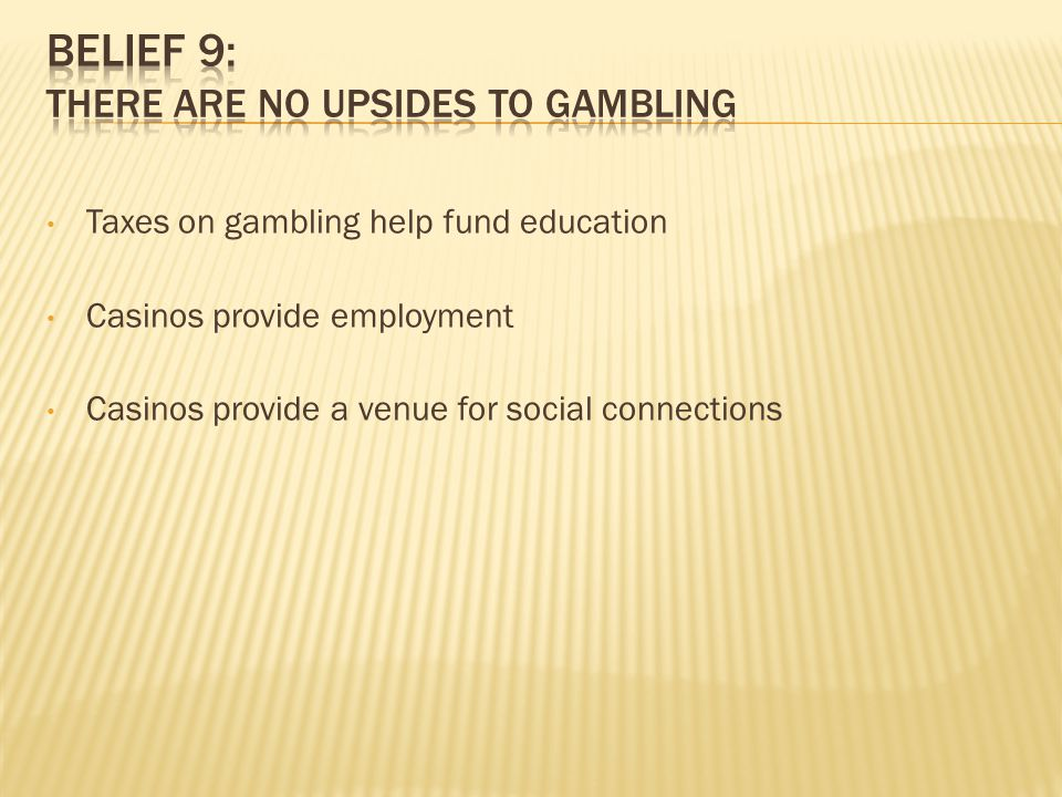 Taxes on gambling help fund education Casinos provide employment Casinos provide a venue for social connections