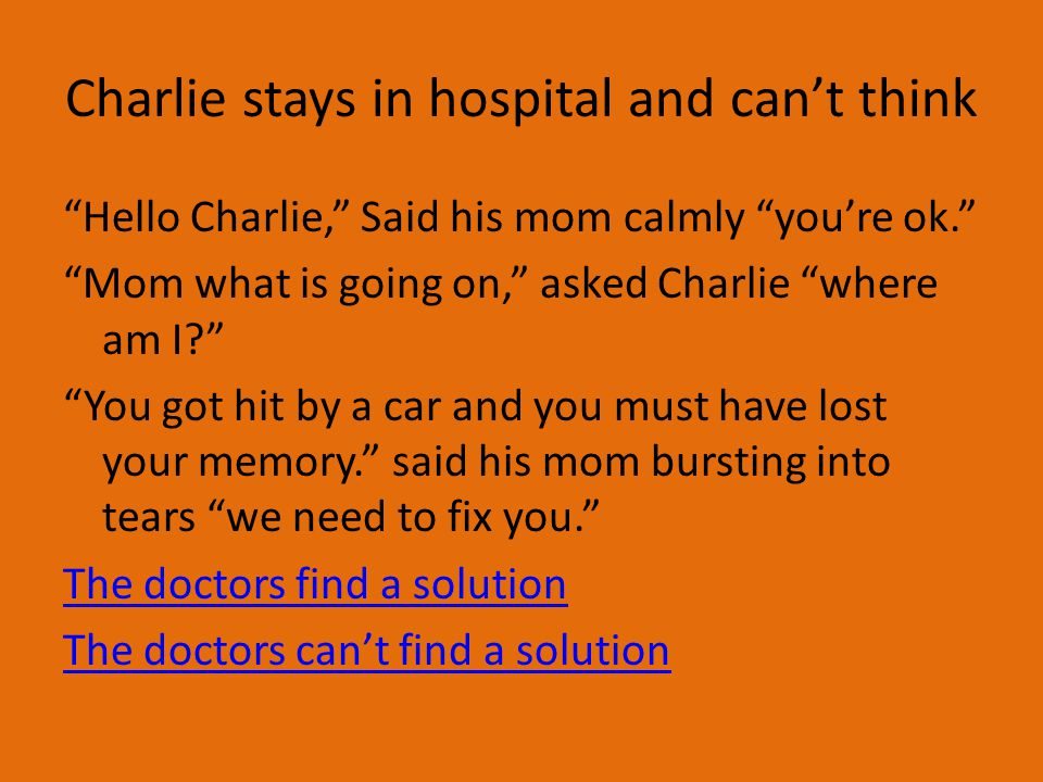 Charlie stays in hospital and can't think Hello Charlie, Said his mom calmly you're ok. Mom what is going on, asked Charlie where am I? You got hit by a car and you must have lost your memory. said his mom bursting into tears we need to fix you. The doctors find a solution The doctors can't find a solution