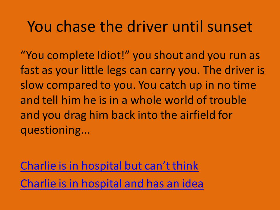 You chase the driver until sunset You complete Idiot! you shout and you run as fast as your little legs can carry you.