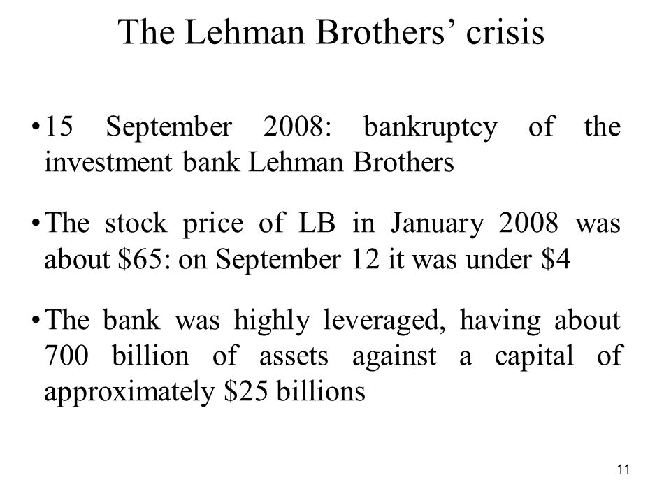 11 The Lehman Brothers' crisis 15 September 2008: bankruptcy of the investment bank Lehman Brothers The stock price of LB in January 2008 was about $65: on September 12 it was under $4 The bank was highly leveraged, having about 700 billion of assets against a capital of approximately $25 billions