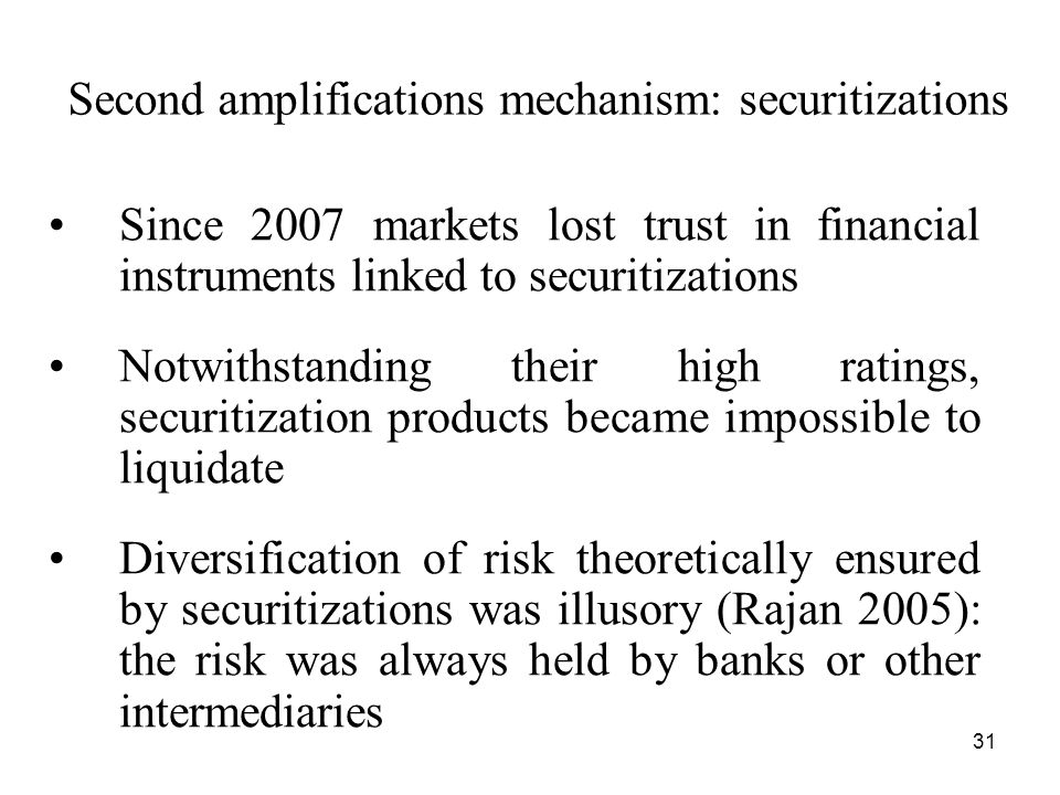 31 Second amplifications mechanism: securitizations Since 2007 markets lost trust in financial instruments linked to securitizations Notwithstanding their high ratings, securitization products became impossible to liquidate Diversification of risk theoretically ensured by securitizations was illusory (Rajan 2005): the risk was always held by banks or other intermediaries