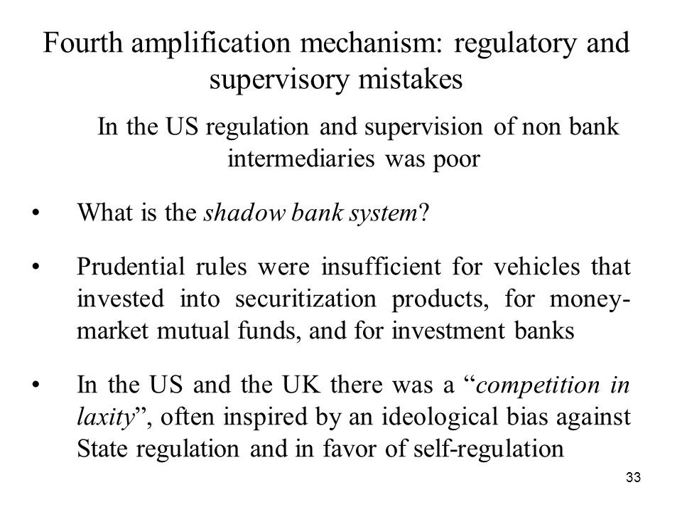 33 Fourth amplification mechanism: regulatory and supervisory mistakes In the US regulation and supervision of non bank intermediaries was poor What is the shadow bank system.