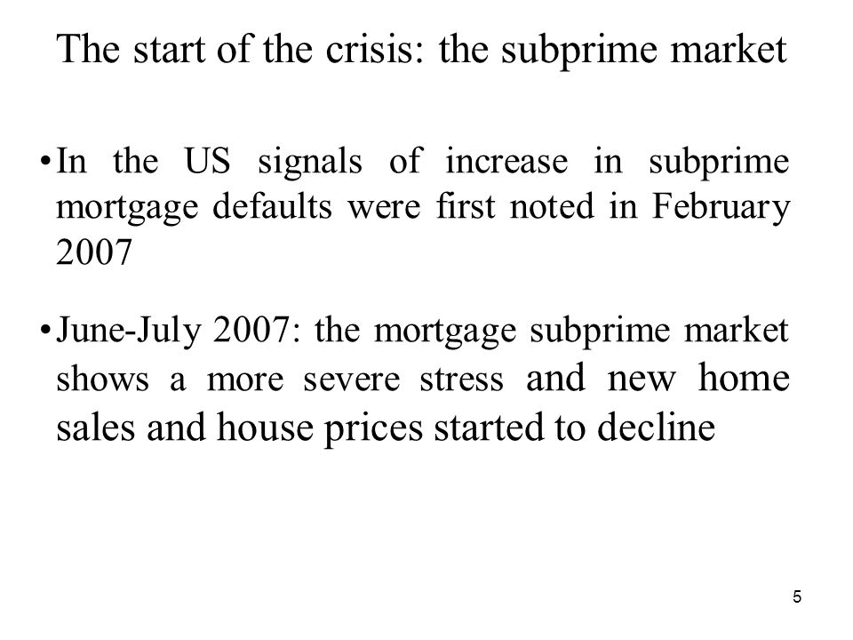 5 The start of the crisis: the subprime market In the US signals of increase in subprime mortgage defaults were first noted in February 2007 June-July 2007: the mortgage subprime market shows a more severe stress and new home sales and house prices started to decline