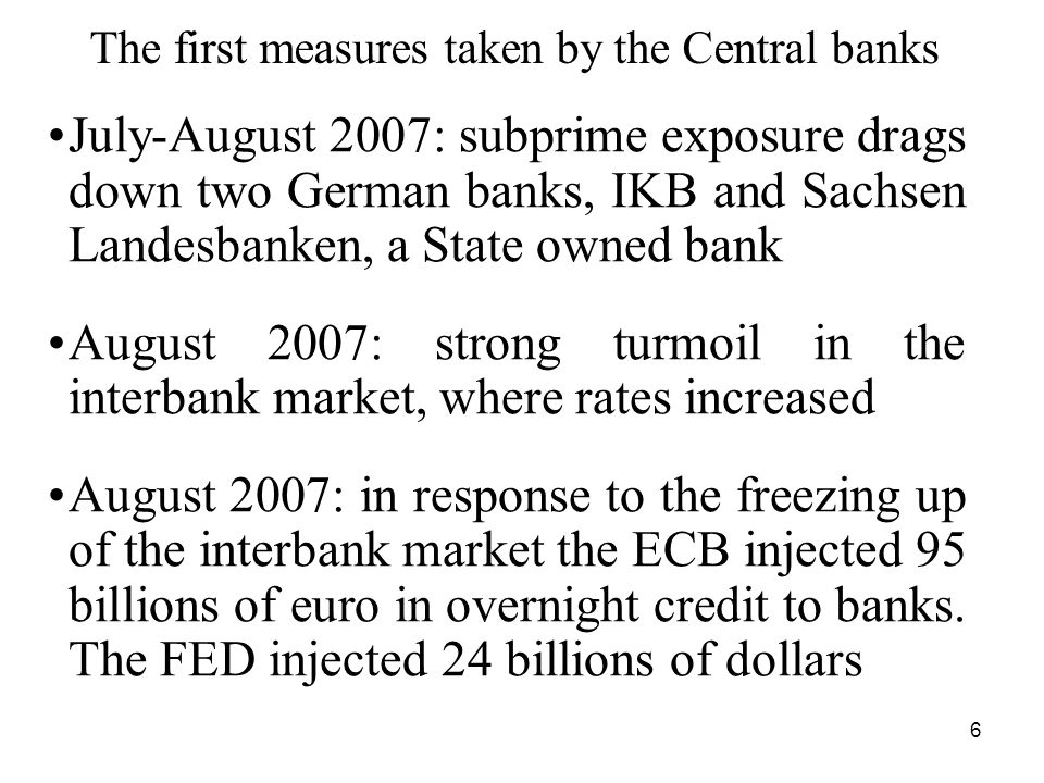 7 The Northern Rock crisis September 2007: a bank run hits the English bank Northern Rock In the nine years from 1998 to 2007, NR's lending increased 6.5 times and was mainly financed by wholesale funding, not by retail deposits The run on retail deposits after the Bank of England announced the intention to provide emergency liquidity support to NR In the last quarter of 2007, to alleviate the liquidity crunch, central banks reduced their rates, broadened the type of collateral that banks could post and lengthened the lending horizon
