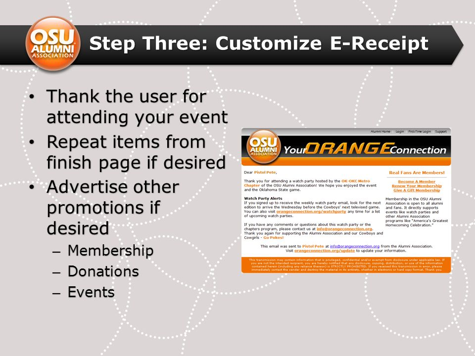 Step Three: Customize E-Receipt Thank the user for attending your event Thank the user for attending your event Repeat items from finish page if desired Repeat items from finish page if desired Advertise other promotions if desired Advertise other promotions if desired – Membership – Donations – Events