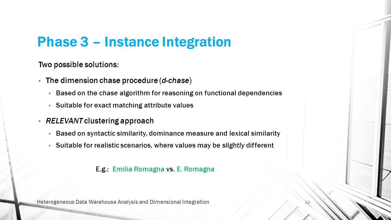Phase 3 – Instance Integration Two possible solutions: The dimension chase procedure (d-chase) Based on the chase algorithm for reasoning on functional dependencies Suitable for exact matching attribute values RELEVANT clustering approach Based on syntactic similarity, dominance measure and lexical similarity Suitable for realistic scenarios, where values may be slightly different E.g.: Emilia Romagna vs.