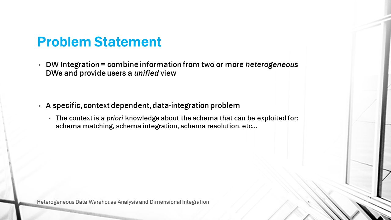 Problem Statement DW Integration = combine information from two or more heterogeneous DWs and provide users a unified view A specific, context depende