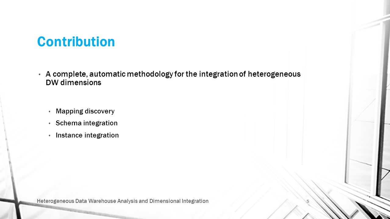 Contribution A complete, automatic methodology for the integration of heterogeneous DW dimensions Mapping discovery Schema integration Instance integr