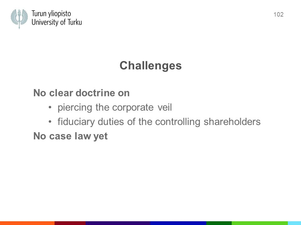 102 Challenges No clear doctrine on piercing the corporate veil fiduciary duties of the controlling shareholders No case law yet