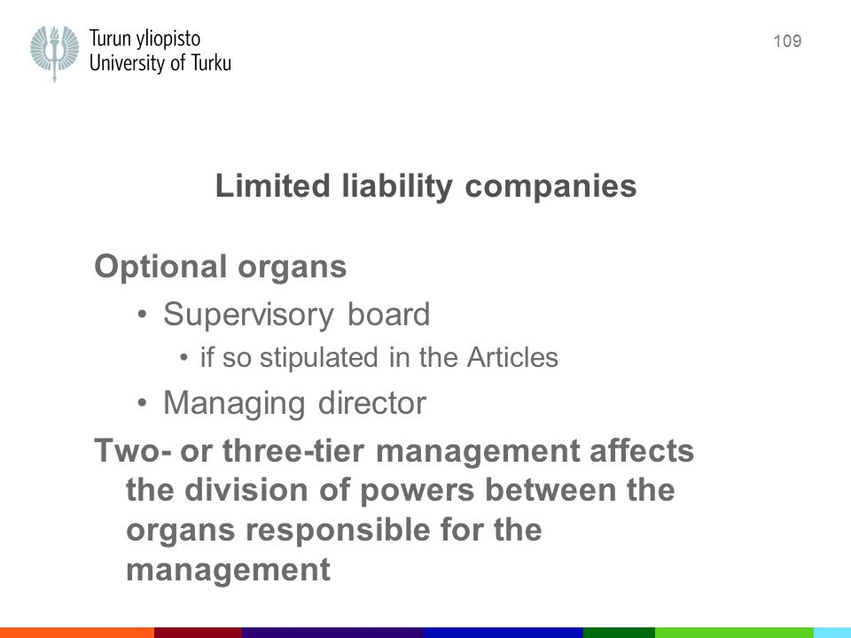 109 Limited liability companies Optional organs Supervisory board if so stipulated in the Articles Managing director Two- or three-tier management affects the division of powers between the organs responsible for the management