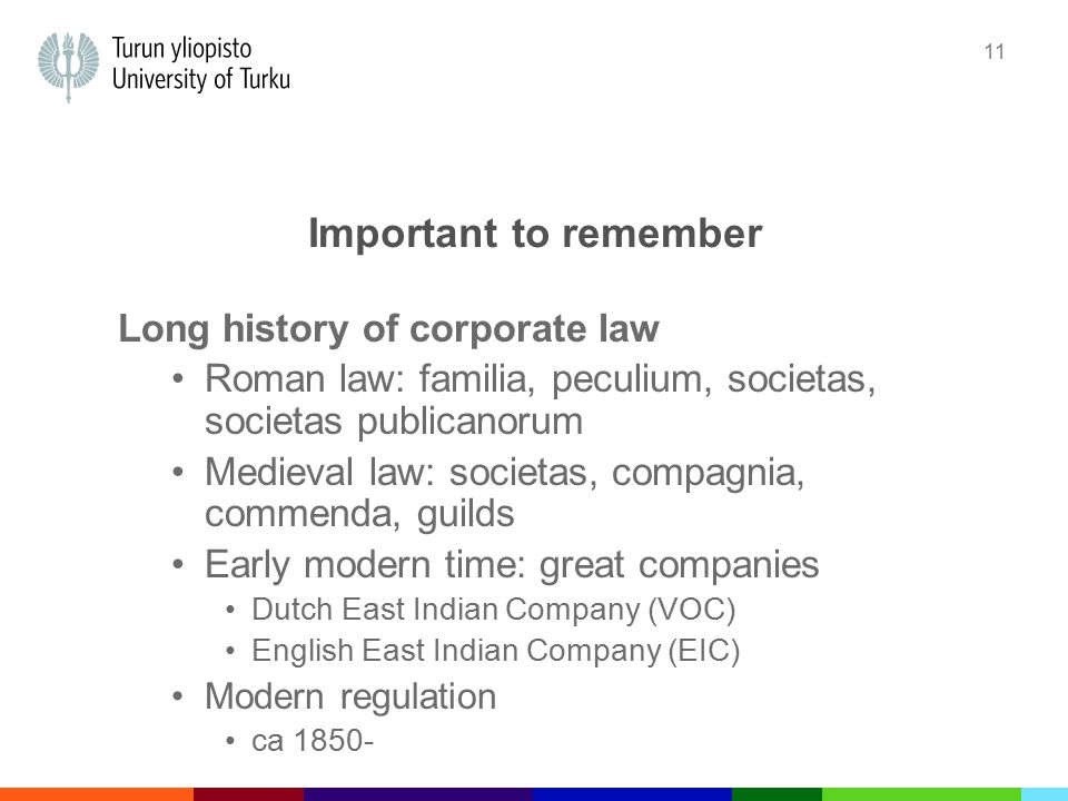 11 Important to remember Long history of corporate law Roman law: familia, peculium, societas, societas publicanorum Medieval law: societas, compagnia, commenda, guilds Early modern time: great companies Dutch East Indian Company (VOC) English East Indian Company (EIC) Modern regulation ca 1850-
