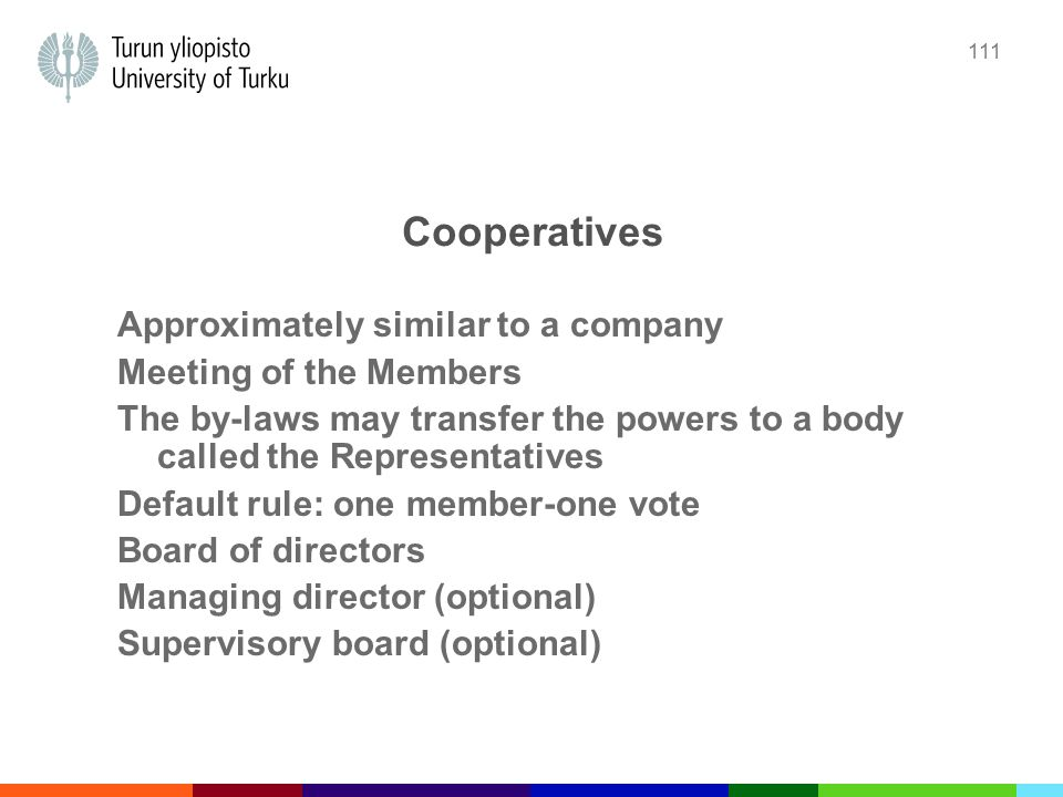 111 Cooperatives Approximately similar to a company Meeting of the Members The by-laws may transfer the powers to a body called the Representatives Default rule: one member-one vote Board of directors Managing director (optional) Supervisory board (optional)