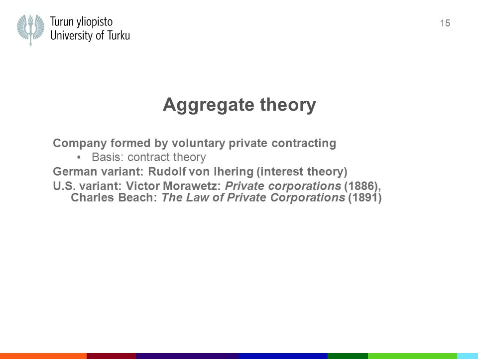 15 Aggregate theory Company formed by voluntary private contracting Basis: contract theory German variant: Rudolf von Ihering (interest theory) U.S.