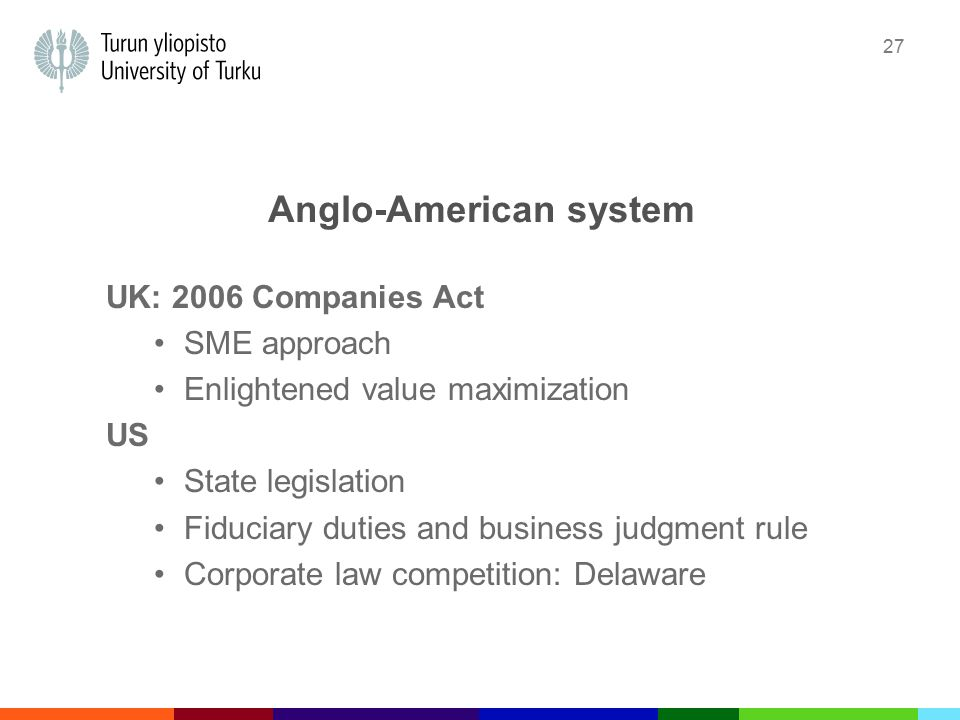27 Anglo-American system UK: 2006 Companies Act SME approach Enlightened value maximization US State legislation Fiduciary duties and business judgment rule Corporate law competition: Delaware