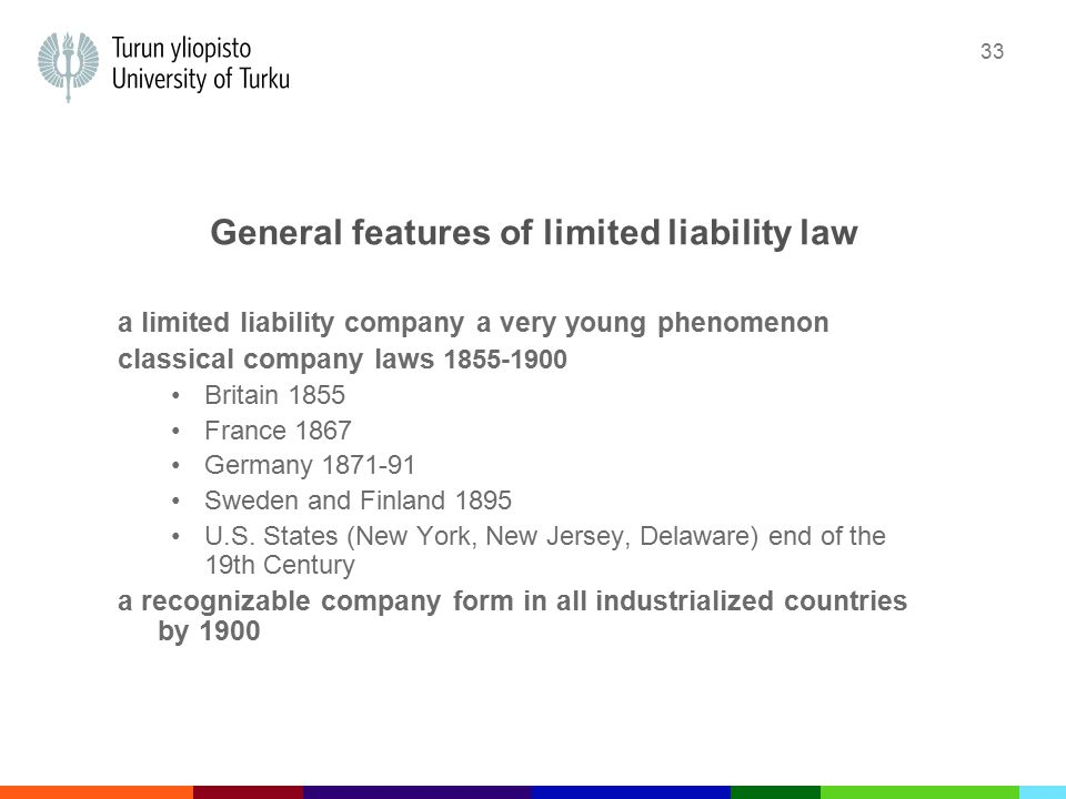 33 General features of limited liability law a limited liability company a very young phenomenon classical company laws 1855-1900 Britain 1855 France 1867 Germany 1871-91 Sweden and Finland 1895 U.S.