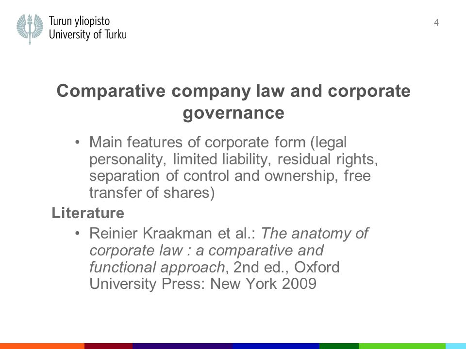 4 Comparative company law and corporate governance Main features of corporate form (legal personality, limited liability, residual rights, separation of control and ownership, free transfer of shares) Literature Reinier Kraakman et al.: The anatomy of corporate law : a comparative and functional approach, 2nd ed., Oxford University Press: New York 2009