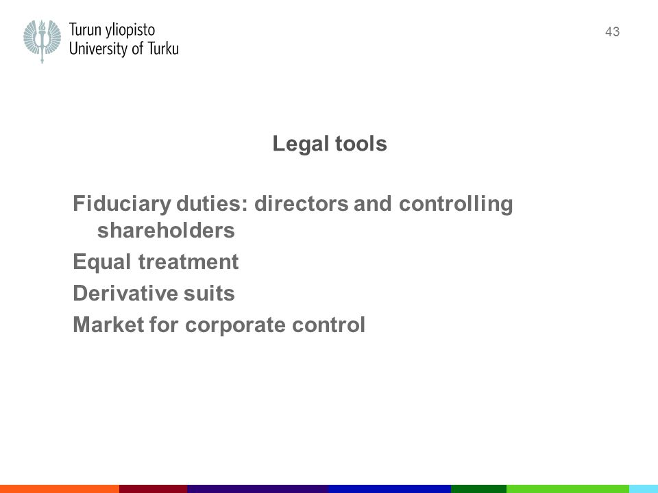 43 Legal tools Fiduciary duties: directors and controlling shareholders Equal treatment Derivative suits Market for corporate control
