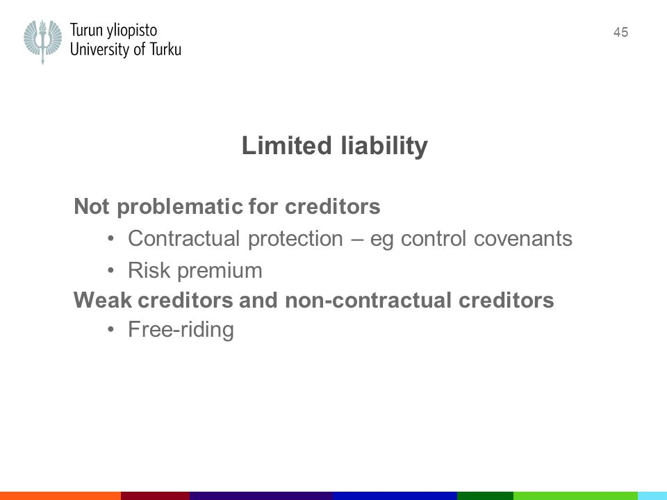 45 Limited liability Not problematic for creditors Contractual protection – eg control covenants Risk premium Weak creditors and non-contractual creditors Free-riding