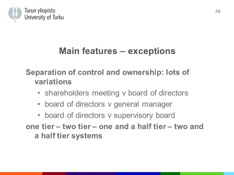 48 Main features – exceptions Separation of control and ownership: lots of variations shareholders meeting v board of directors board of directors v general manager board of directors v supervisory board one tier – two tier – one and a half tier – two and a half tier systems