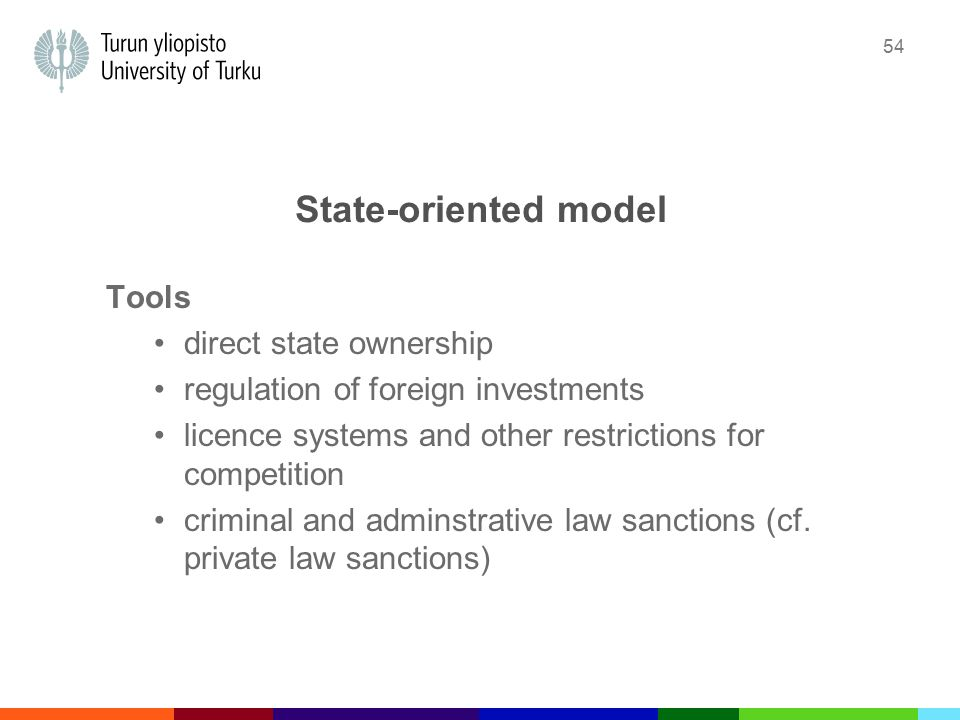 54 State-oriented model Tools direct state ownership regulation of foreign investments licence systems and other restrictions for competition criminal and adminstrative law sanctions (cf.