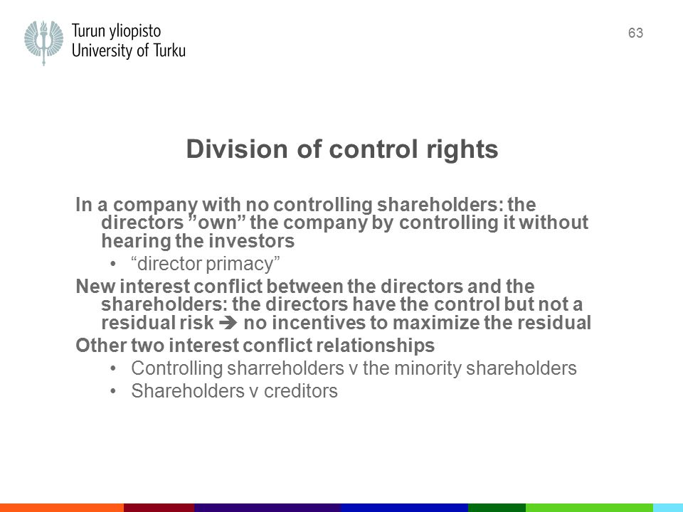 63 Division of control rights In a company with no controlling shareholders: the directors own the company by controlling it without hearing the investors director primacy New interest conflict between the directors and the shareholders: the directors have the control but not a residual risk  no incentives to maximize the residual Other two interest conflict relationships Controlling sharreholders v the minority shareholders Shareholders v creditors