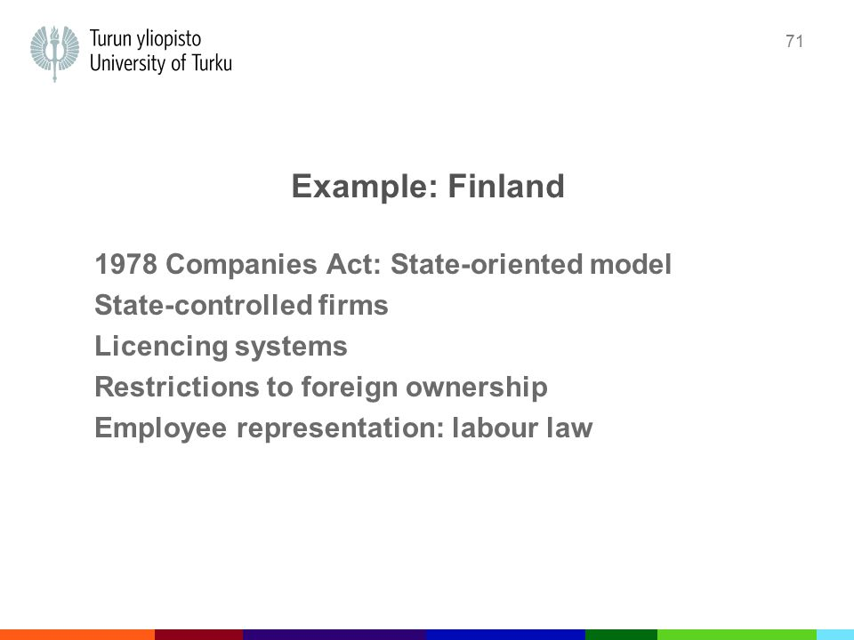 71 Example: Finland 1978 Companies Act: State-oriented model State-controlled firms Licencing systems Restrictions to foreign ownership Employee representation: labour law