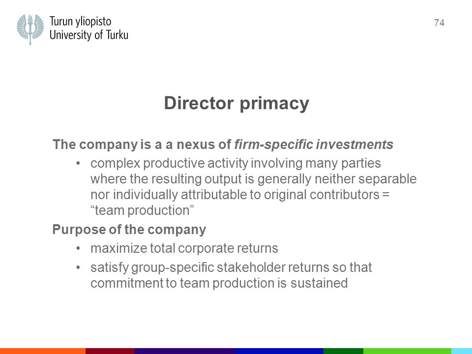 74 Director primacy The company is a a nexus of firm-specific investments complex productive activity involving many parties where the resulting output is generally neither separable nor individually attributable to original contributors = team production Purpose of the company maximize total corporate returns satisfy group-specific stakeholder returns so that commitment to team production is sustained