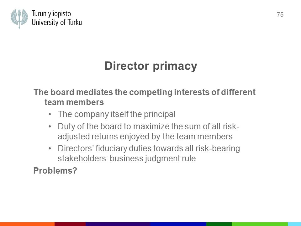 75 Director primacy The board mediates the competing interests of different team members The company itself the principal Duty of the board to maximize the sum of all risk- adjusted returns enjoyed by the team members Directors' fiduciary duties towards all risk-bearing stakeholders: business judgment rule Problems