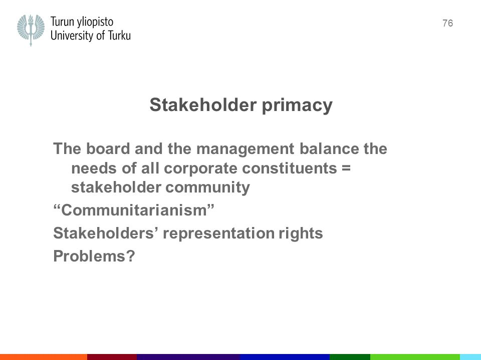 76 Stakeholder primacy The board and the management balance the needs of all corporate constituents = stakeholder community Communitarianism Stakeholders' representation rights Problems