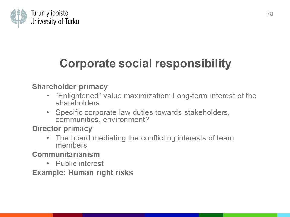 78 Corporate social responsibility Shareholder primacy Enlightened value maximization: Long-term interest of the shareholders Specific corporate law duties towards stakeholders, communities, environment.