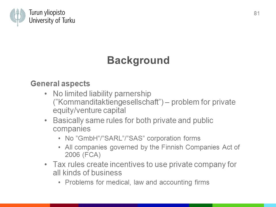 81 Background General aspects No limited liability parnership ( Kommanditaktiengesellschaft ) – problem for private equity/venture capital Basically same rules for both private and public companies No GmbH / SARL / SAS corporation forms All companies governed by the Finnish Companies Act of 2006 (FCA) Tax rules create incentives to use private company for all kinds of business Problems for medical, law and accounting firms