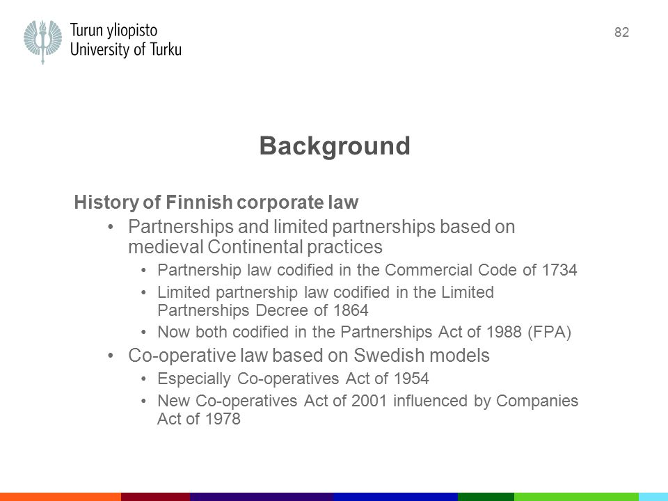 82 Background History of Finnish corporate law Partnerships and limited partnerships based on medieval Continental practices Partnership law codified in the Commercial Code of 1734 Limited partnership law codified in the Limited Partnerships Decree of 1864 Now both codified in the Partnerships Act of 1988 (FPA) Co-operative law based on Swedish models Especially Co-operatives Act of 1954 New Co-operatives Act of 2001 influenced by Companies Act of 1978