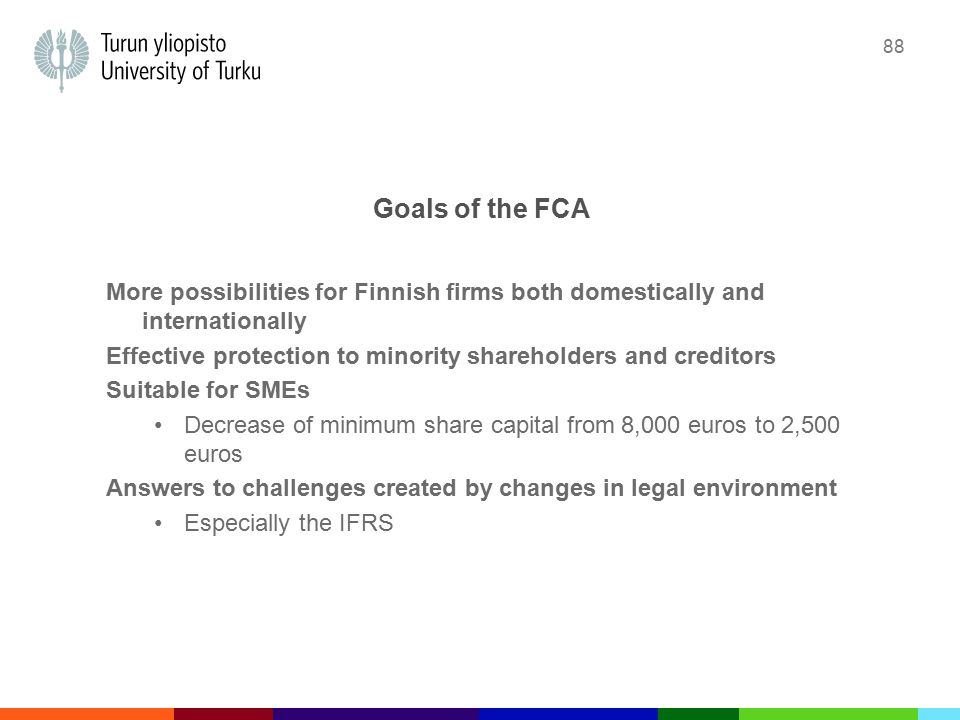 88 Goals of the FCA More possibilities for Finnish firms both domestically and internationally Effective protection to minority shareholders and creditors Suitable for SMEs Decrease of minimum share capital from 8,000 euros to 2,500 euros Answers to challenges created by changes in legal environment Especially the IFRS