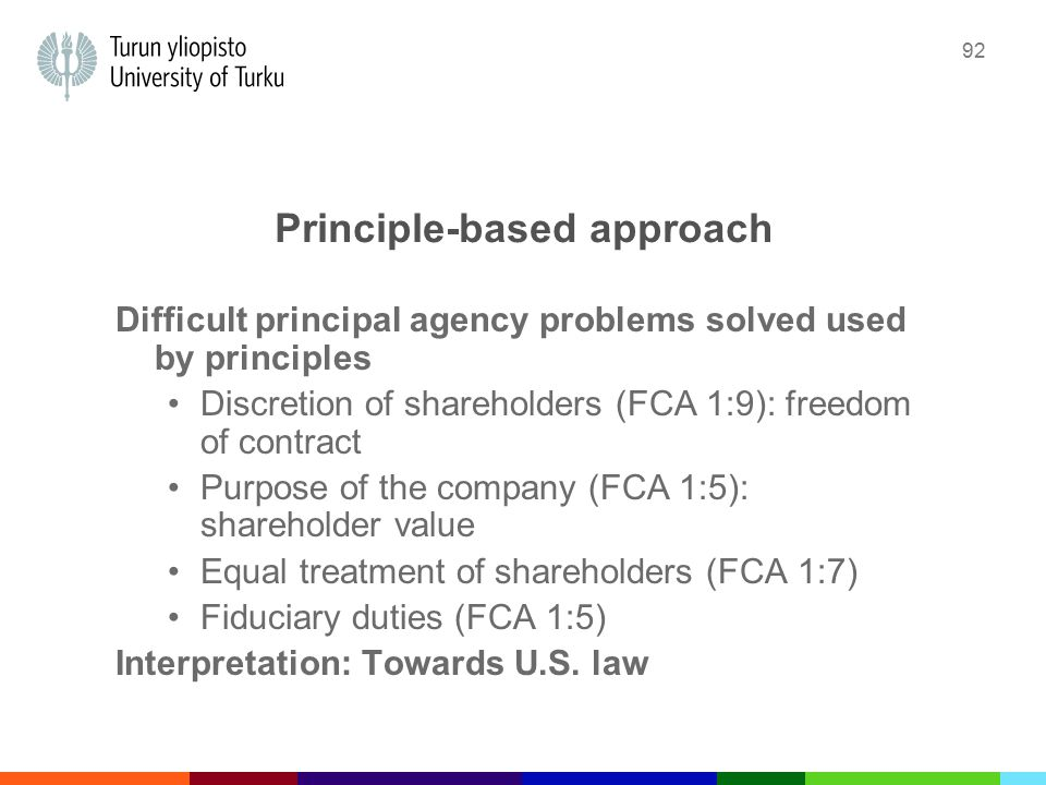 92 Principle-based approach Difficult principal agency problems solved used by principles Discretion of shareholders (FCA 1:9): freedom of contract Purpose of the company (FCA 1:5): shareholder value Equal treatment of shareholders (FCA 1:7) Fiduciary duties (FCA 1:5) Interpretation: Towards U.S.