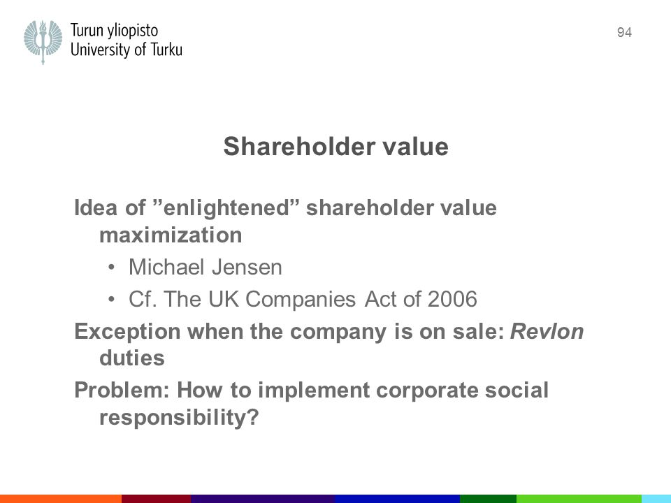 """94 Shareholder value Idea of """"enlightened"""" shareholder value maximization Michael Jensen Cf. The UK Companies Act of 2006 Exception when the company i"""