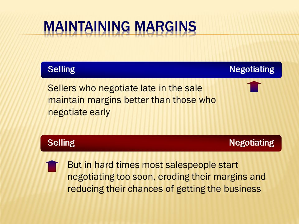 Selling Negotiating Sellers who negotiate late in the sale maintain margins better than those who negotiate early But in hard times most salespeople start negotiating too soon, eroding their margins and reducing their chances of getting the business Selling Negotiating