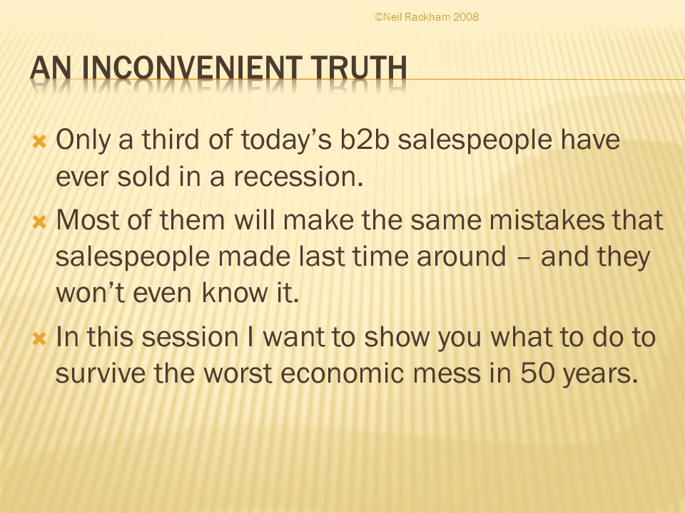  Only a third of today's b2b salespeople have ever sold in a recession.  Most of them will make the same mistakes that salespeople made last time ar