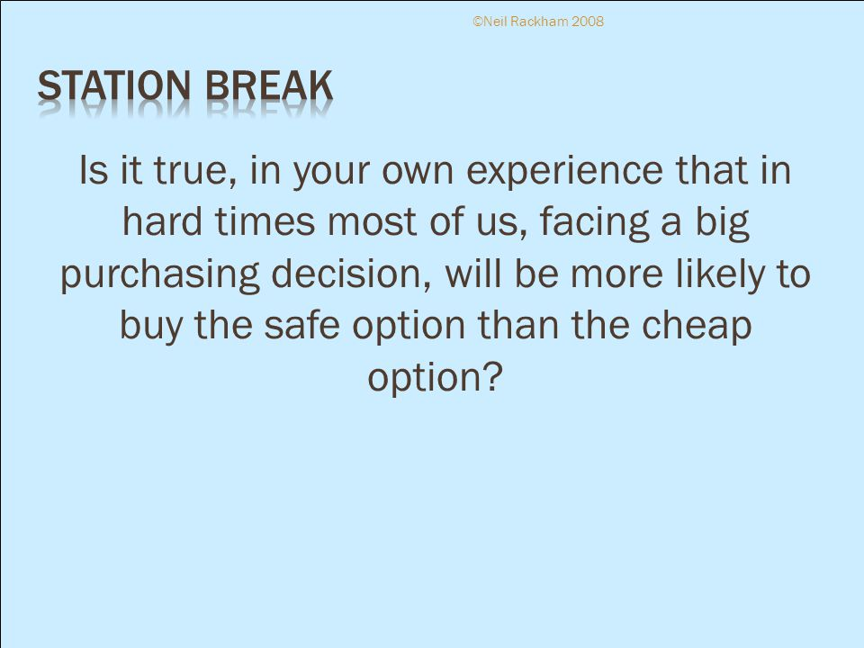 Is it true, in your own experience that in hard times most of us, facing a big purchasing decision, will be more likely to buy the safe option than the cheap option.
