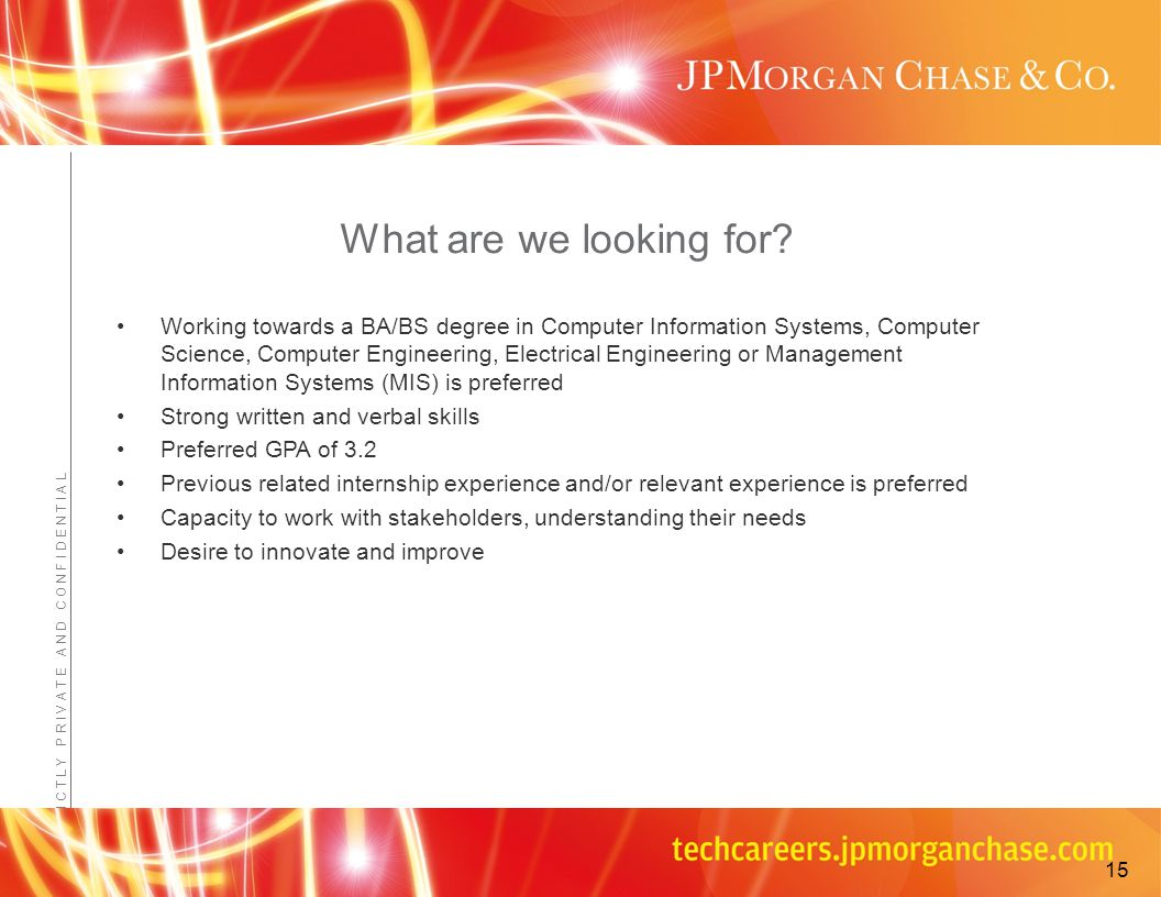 Confidential - JPMorganChase Proprietary Information S T R I C T L Y P R I V A T E A N D C O N F I D E N T I A L Working towards a BA/BS degree in Computer Information Systems, Computer Science, Computer Engineering, Electrical Engineering or Management Information Systems (MIS) is preferred Strong written and verbal skills Preferred GPA of 3.2 Previous related internship experience and/or relevant experience is preferred Capacity to work with stakeholders, understanding their needs Desire to innovate and improve What are we looking for.