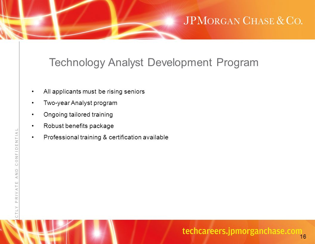 Confidential - JPMorganChase Proprietary Information S T R I C T L Y P R I V A T E A N D C O N F I D E N T I A L Technology Analyst Development Program All applicants must be rising seniors Two-year Analyst program Ongoing tailored training Robust benefits package Professional training & certification available 16